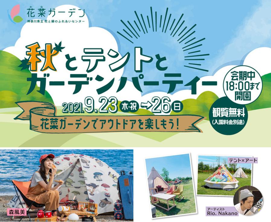 神奈川県立 花と緑のふれあいセンター『花菜ガーデン』で〈秋とテントとガーデンパーティー 〉を開催! 旅行・観光・地域情報 神奈川県立 花と緑のふれあいセンター『花菜ガーデン』では、2021年9月23日(木・祝)~26日(日)に〈秋とテントとガーデンパーティー〉を開催します。 メイン会場は園内のセンターフィールド。話題のキャンプ女子、森風美さんのトークショーをはじめ、テント×アートや軽キャンピングカーの展示、夕暮れミニライブやスタンプラリーなど、自然豊かな園内で思いきりアウトドアを楽しむことができます。会期中は18時まで開園。 神奈川県立 花と緑のふれあいセンター『花菜ガーデン』では、2021年9月23日(木・祝)~26日(日)に〈秋とテントとガーデンパーティー〉を開催します。 メイン会場は園内のセンターフィールド。話題のキャンプ女子、森風美さんのトークショーをはじめ、テント×アートや軽キャンピングカーの展示、夕暮れミニライブやスタンプラリーなど、自然豊かな園内で思いきりアウトドアを楽しむことができます。会期中は18時まで開園。